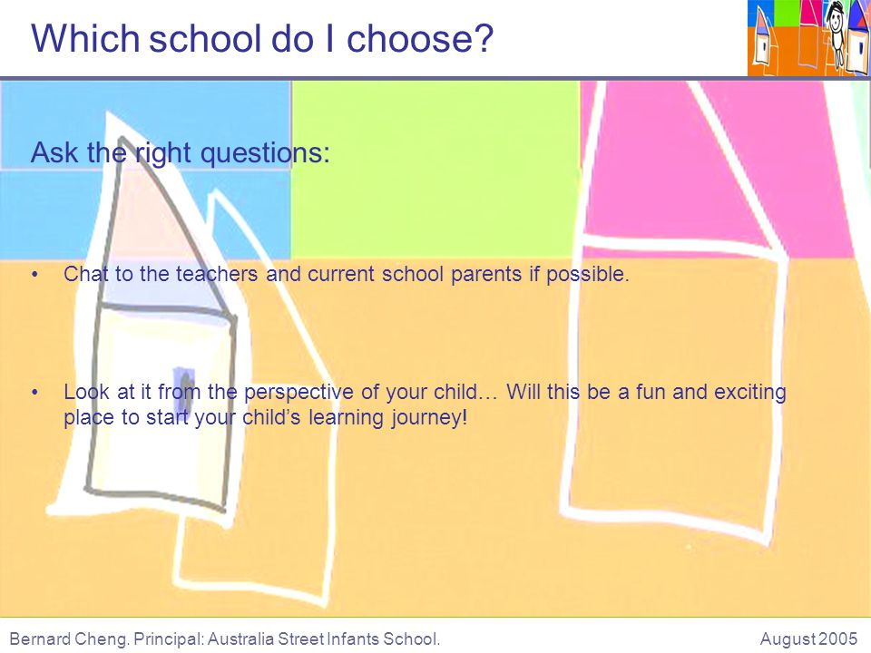 Ask the right questions: Chat to the teachers and current school parents if possible.