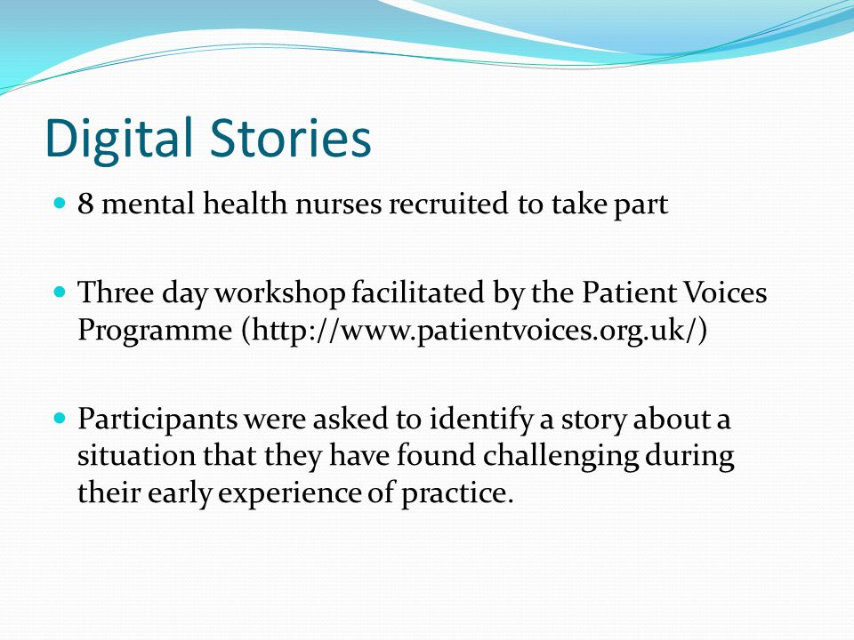 Digital Stories 8 mental health nurses recruited to take part Three day workshop facilitated by the Patient Voices Programme (http://www.patientvoices