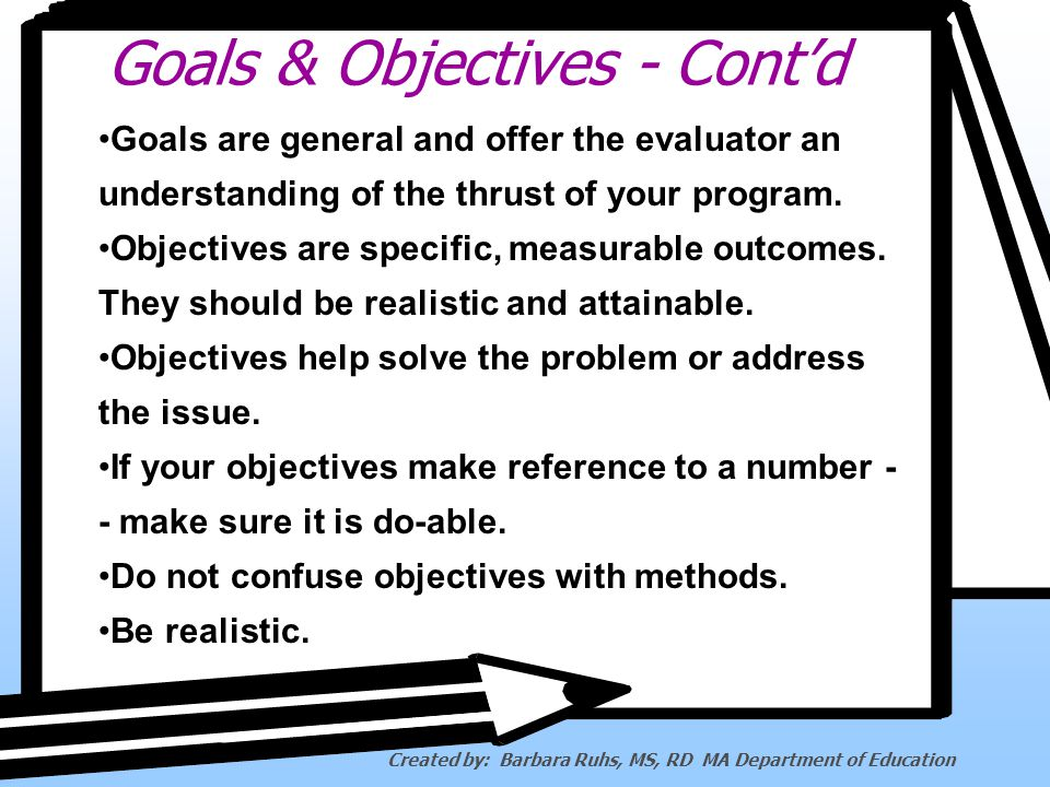 Goals & Objectives - Contd Goals are general and offer the evaluator an understanding of the thrust of your program.