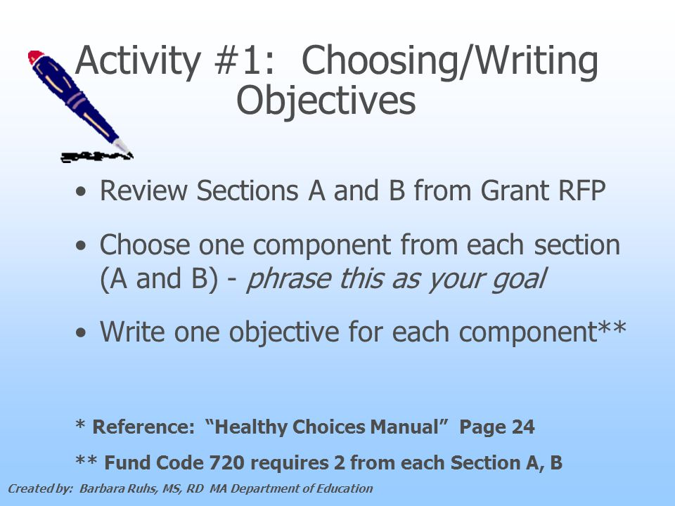 Activity #1: Choosing/Writing Objectives Review Sections A and B from Grant RFP Choose one component from each section (A and B) - phrase this as your goal Write one objective for each component** * Reference: Healthy Choices Manual Page 24 ** Fund Code 720 requires 2 from each Section A, B Created by: Barbara Ruhs, MS, RD MA Department of Education