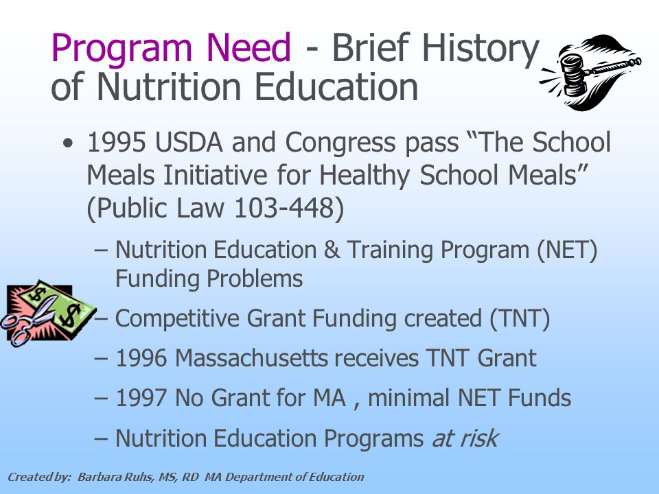 Program Need - Brief History of Nutrition Education 1995 USDA and Congress pass The School Meals Initiative for Healthy School Meals (Public Law 103-448) – –Nutrition Education & Training Program (NET) Funding Problems – –Competitive Grant Funding created (TNT) – –1996 Massachusetts receives TNT Grant – –1997 No Grant for MA, minimal NET Funds – –Nutrition Education Programs at risk Created by: Barbara Ruhs, MS, RD MA Department of Education