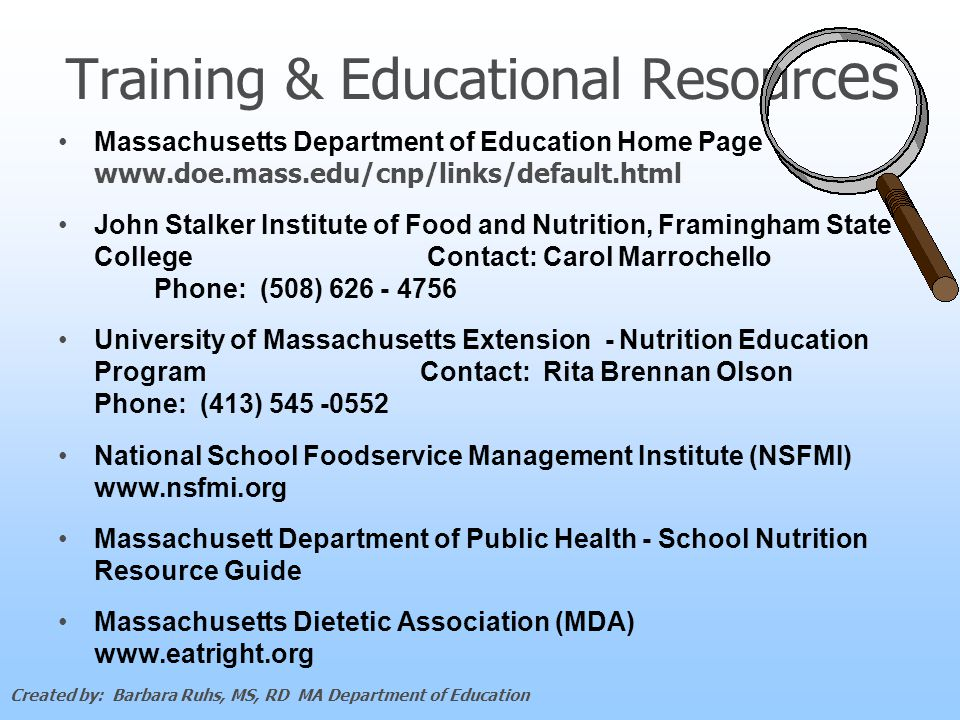 Training & Educational Resourc es Massachusetts Department of Education Home Page www.doe.mass.edu/cnp/links/default.html John Stalker Institute of Food and Nutrition, Framingham State College Contact: Carol Marrochello Phone: (508) 626 - 4756 University of Massachusetts Extension - Nutrition Education Program Contact: Rita Brennan Olson Phone: (413) 545 -0552 National School Foodservice Management Institute (NSFMI) www.nsfmi.org Massachusett Department of Public Health - School Nutrition Resource Guide Massachusetts Dietetic Association (MDA) www.eatright.org Created by: Barbara Ruhs, MS, RD MA Department of Education