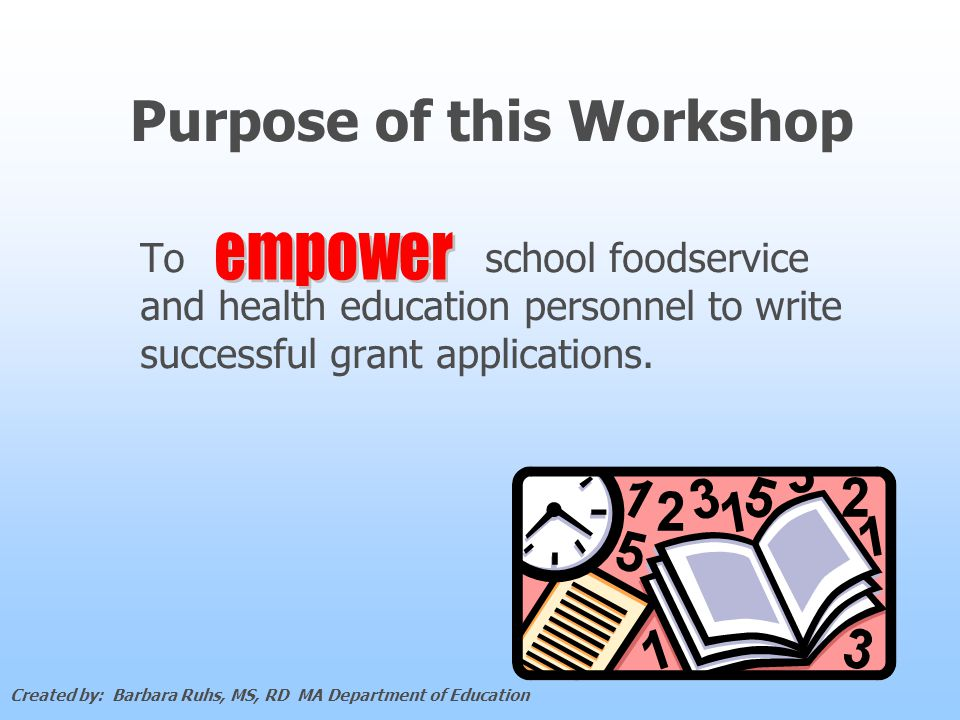 Purpose of this Workshop To school foodservice and health education personnel to write successful grant applications.