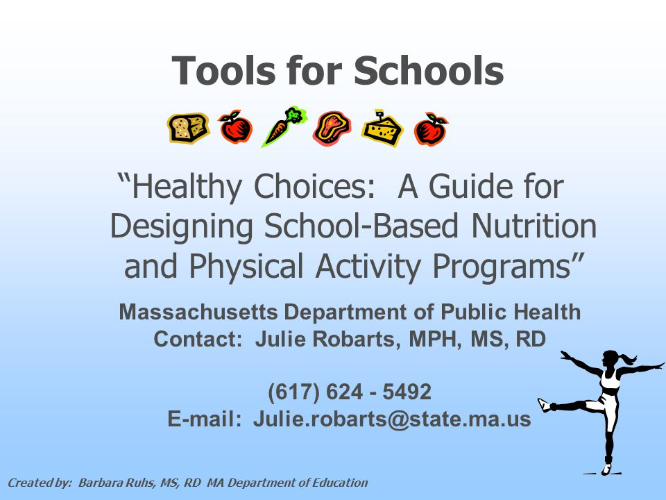 Tools for Schools Healthy Choices: A Guide for Designing School-Based Nutrition and Physical Activity Programs Massachusetts Department of Public Health Contact: Julie Robarts, MPH, MS, RD (617) 624 - 5492 E-mail: Julie.robarts@state.ma.us Created by: Barbara Ruhs, MS, RD MA Department of Education