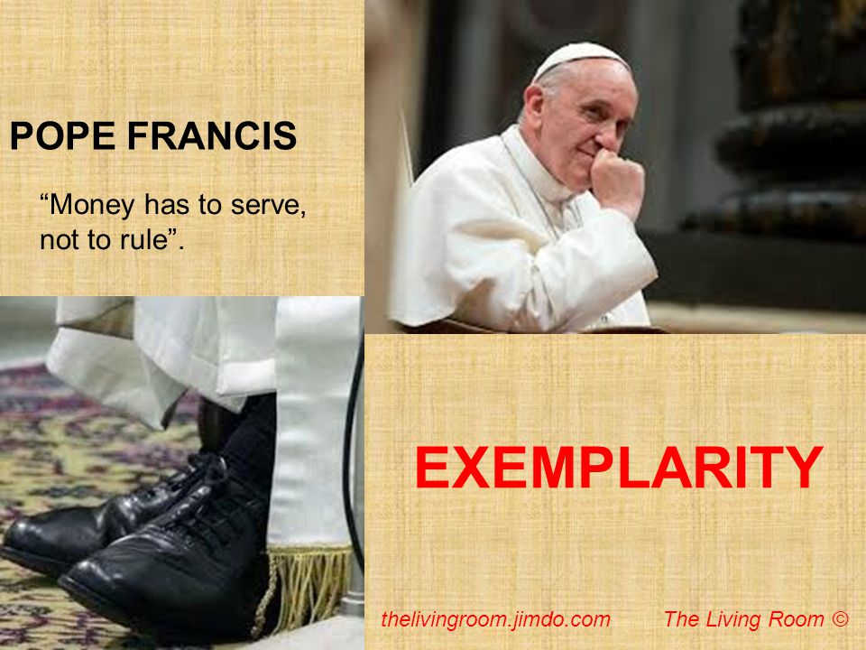 POPE FRANCIS EXEMPLARITY Money has to serve, not to rule. thelivingroom.jimdo.com The Living Room ©