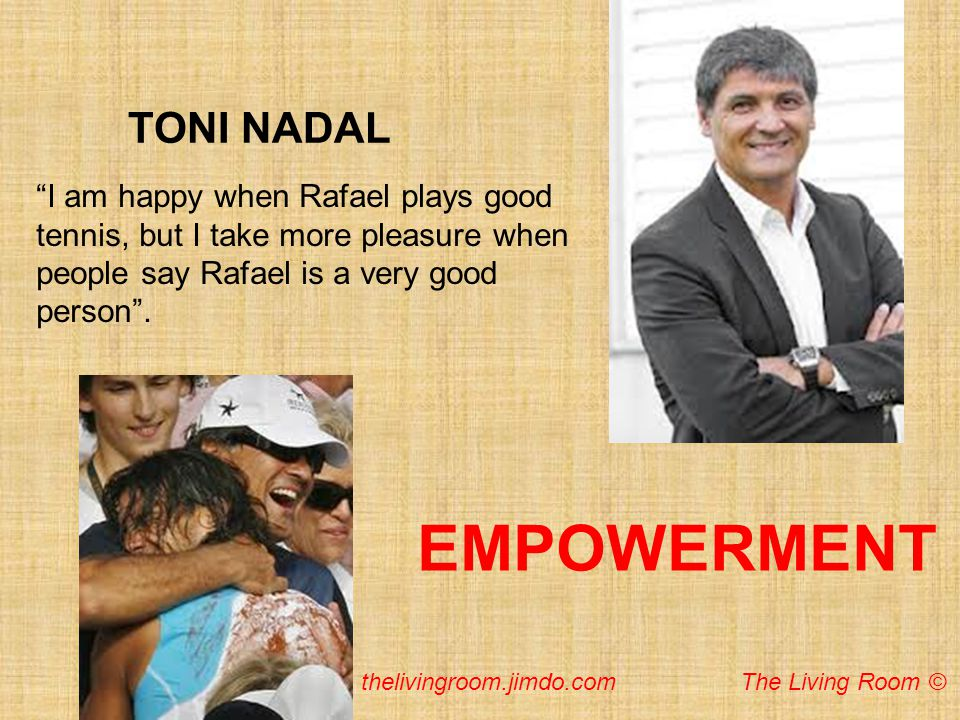 TONI NADAL EMPOWERMENT I am happy when Rafael plays good tennis, but I take more pleasure when people say Rafael is a very good person. thelivingroom.