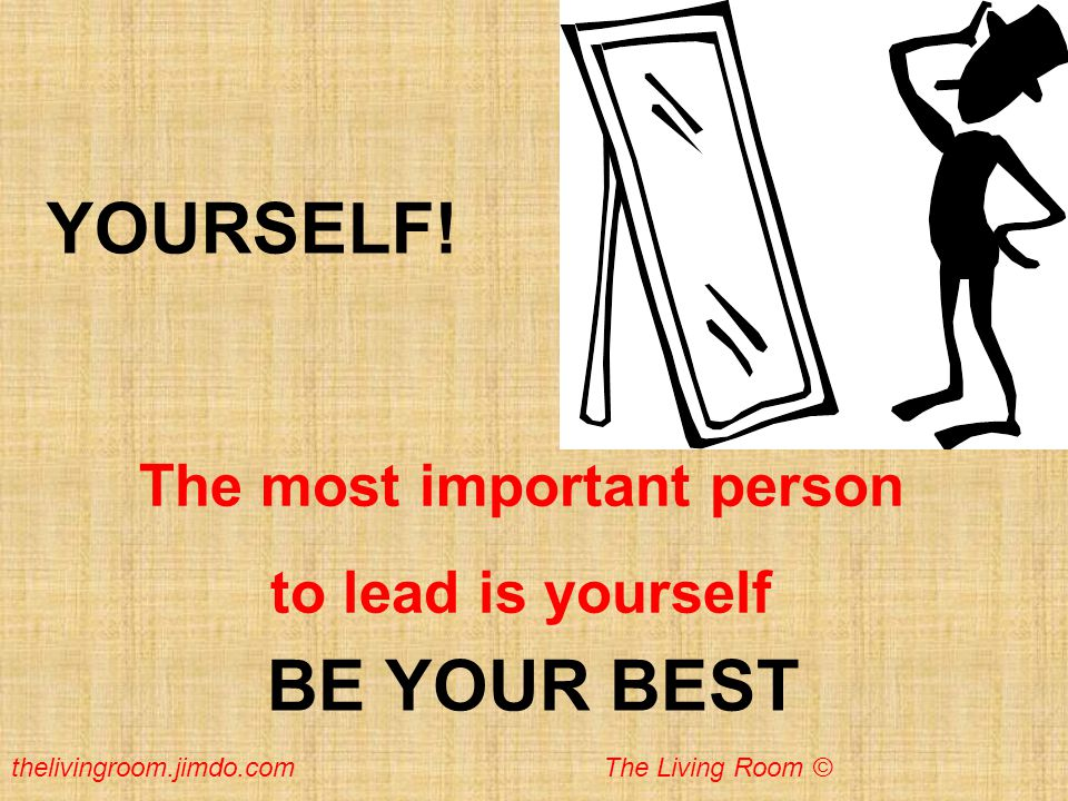 YOURSELF! The most important person to lead is yourself BE YOUR BEST thelivingroom.jimdo.com The Living Room ©