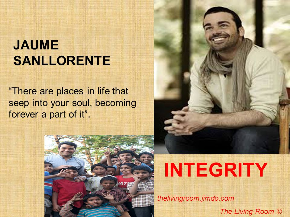 JAUME SANLLORENTE INTEGRITY There are places in life that seep into your soul, becoming forever a part of it. thelivingroom.jimdo.com The Living Room