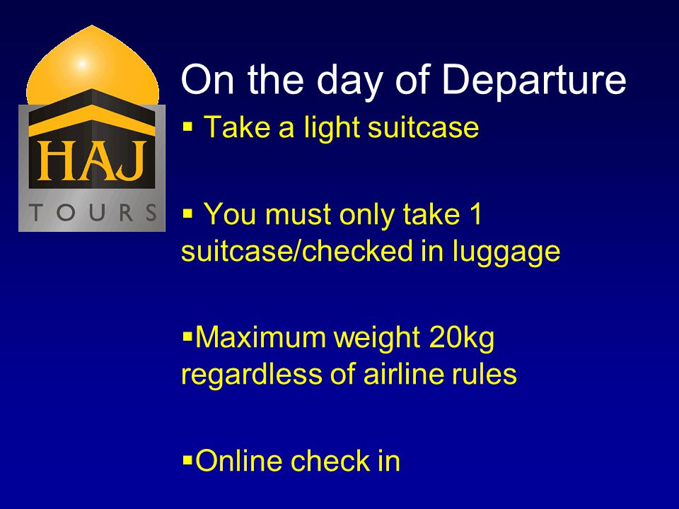 On the day of Departure Take a light suitcase You must only take 1 suitcase/checked in luggage Maximum weight 20kg regardless of airline rules Online check in