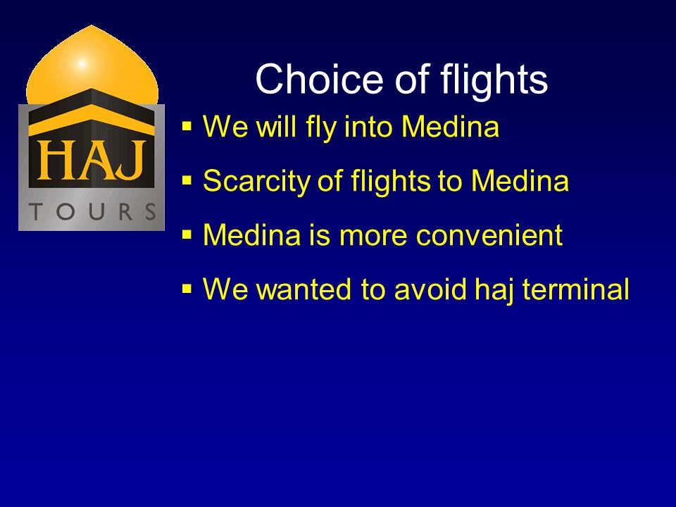 Choice of flights We will fly into Medina Scarcity of flights to Medina Medina is more convenient We wanted to avoid haj terminal
