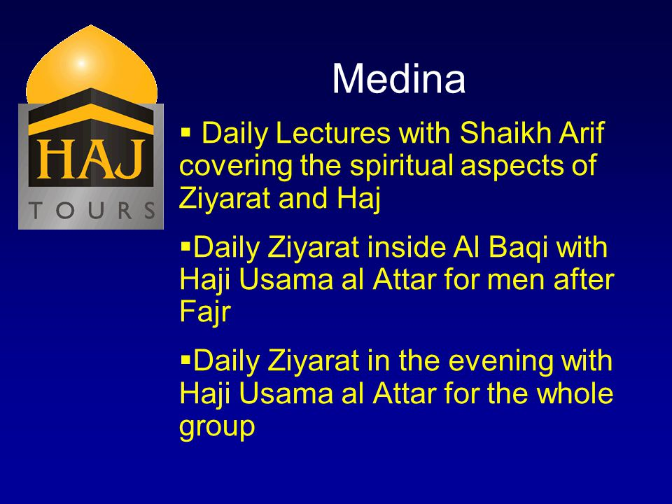 Medina Daily Lectures with Shaikh Arif covering the spiritual aspects of Ziyarat and Haj Daily Ziyarat inside Al Baqi with Haji Usama al Attar for men after Fajr Daily Ziyarat in the evening with Haji Usama al Attar for the whole group