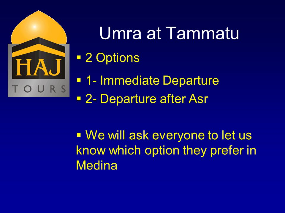 Umra at Tammatu 2 Options 1- Immediate Departure 2- Departure after Asr We will ask everyone to let us know which option they prefer in Medina