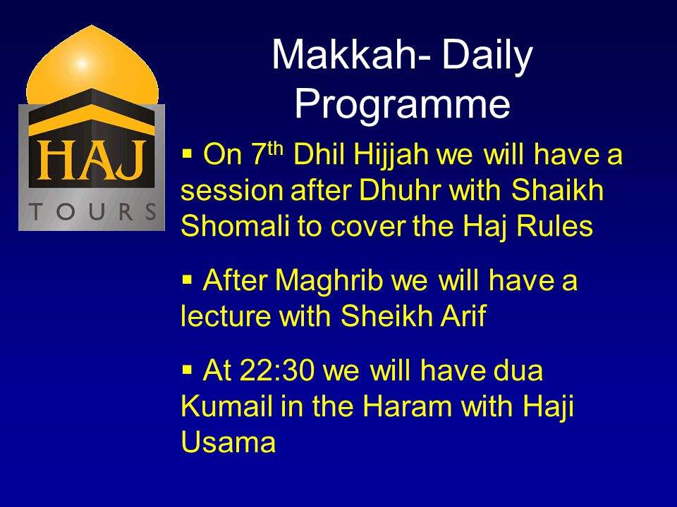 Makkah- Daily Programme On 7 th Dhil Hijjah we will have a session after Dhuhr with Shaikh Shomali to cover the Haj Rules After Maghrib we will have a lecture with Sheikh Arif At 22:30 we will have dua Kumail in the Haram with Haji Usama