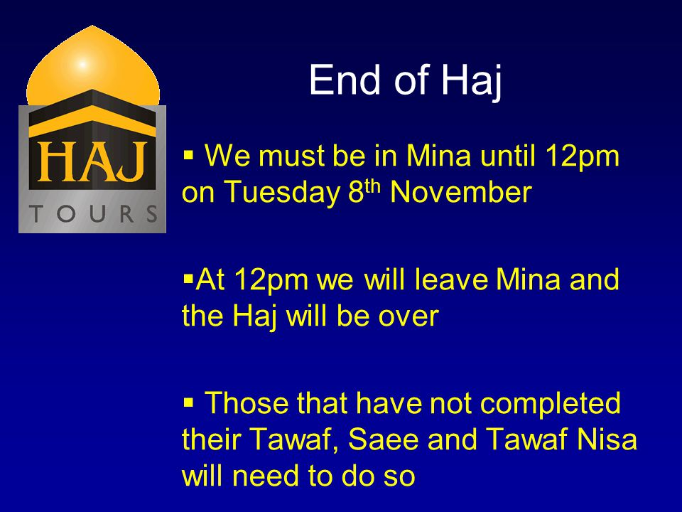 End of Haj We must be in Mina until 12pm on Tuesday 8 th November At 12pm we will leave Mina and the Haj will be over Those that have not completed th