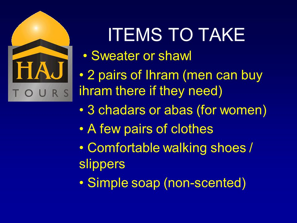 ITEMS TO TAKE Sweater or shawl 2 pairs of Ihram (men can buy ihram there if they need) 3 chadars or abas (for women) A few pairs of clothes Comfortable walking shoes / slippers Simple soap (non-scented)