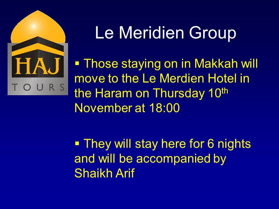 Le Meridien Group Those staying on in Makkah will move to the Le Merdien Hotel in the Haram on Thursday 10 th November at 18:00 They will stay here for 6 nights and will be accompanied by Shaikh Arif