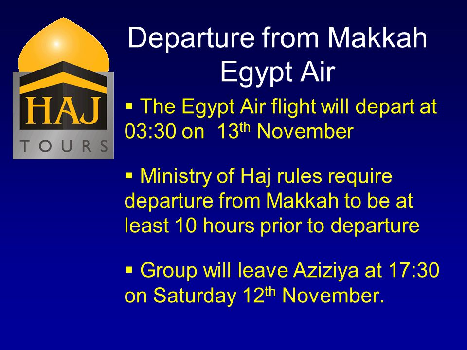 Departure from Makkah Egypt Air The Egypt Air flight will depart at 03:30 on 13 th November Ministry of Haj rules require departure from Makkah to be