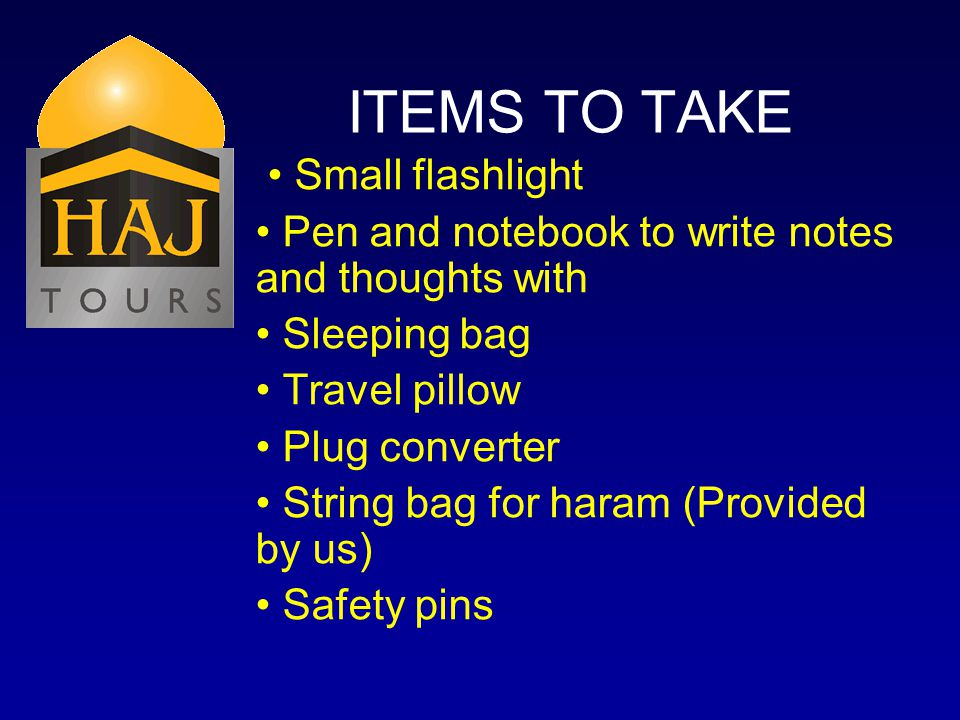 ITEMS TO TAKE Small flashlight Pen and notebook to write notes and thoughts with Sleeping bag Travel pillow Plug converter String bag for haram (Provided by us) Safety pins