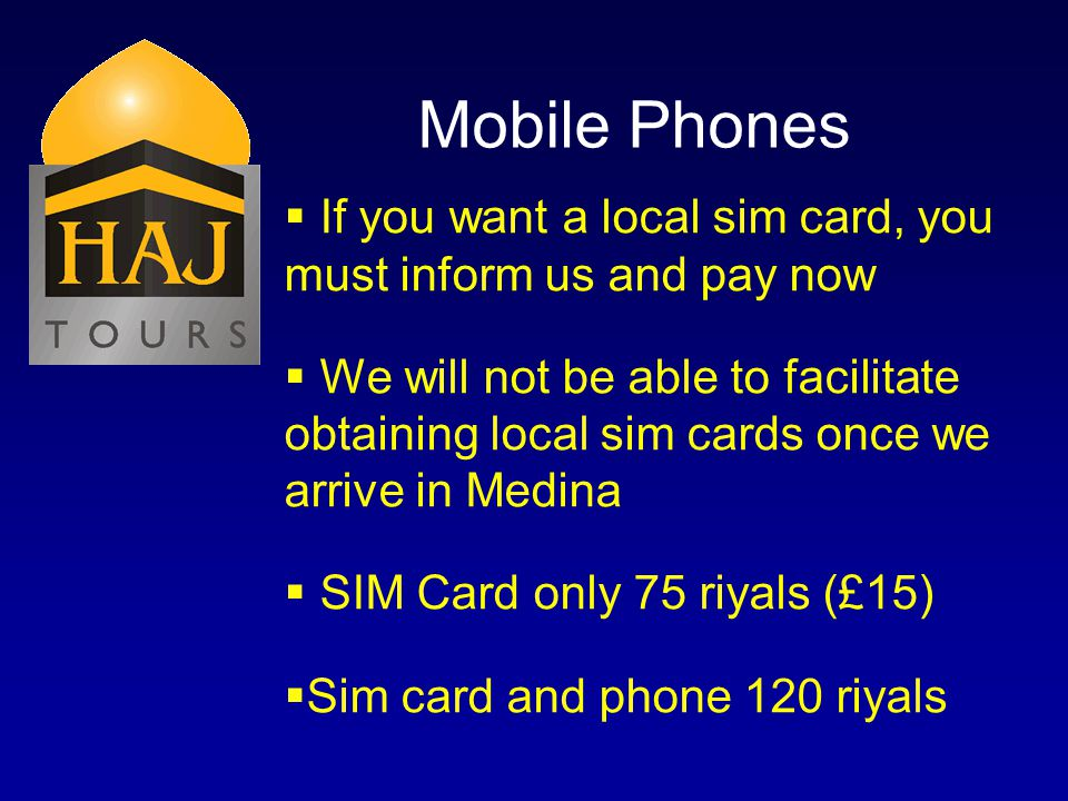 Mobile Phones If you want a local sim card, you must inform us and pay now We will not be able to facilitate obtaining local sim cards once we arrive in Medina SIM Card only 75 riyals (£15) Sim card and phone 120 riyals