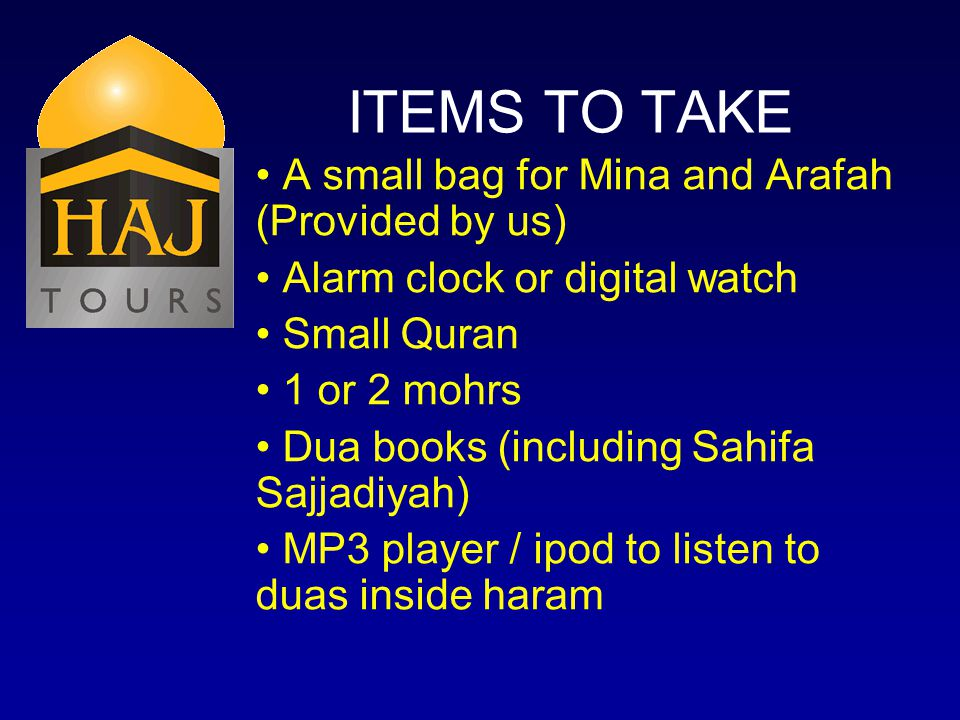 ITEMS TO TAKE A small bag for Mina and Arafah (Provided by us) Alarm clock or digital watch Small Quran 1 or 2 mohrs Dua books (including Sahifa Sajjadiyah) MP3 player / ipod to listen to duas inside haram