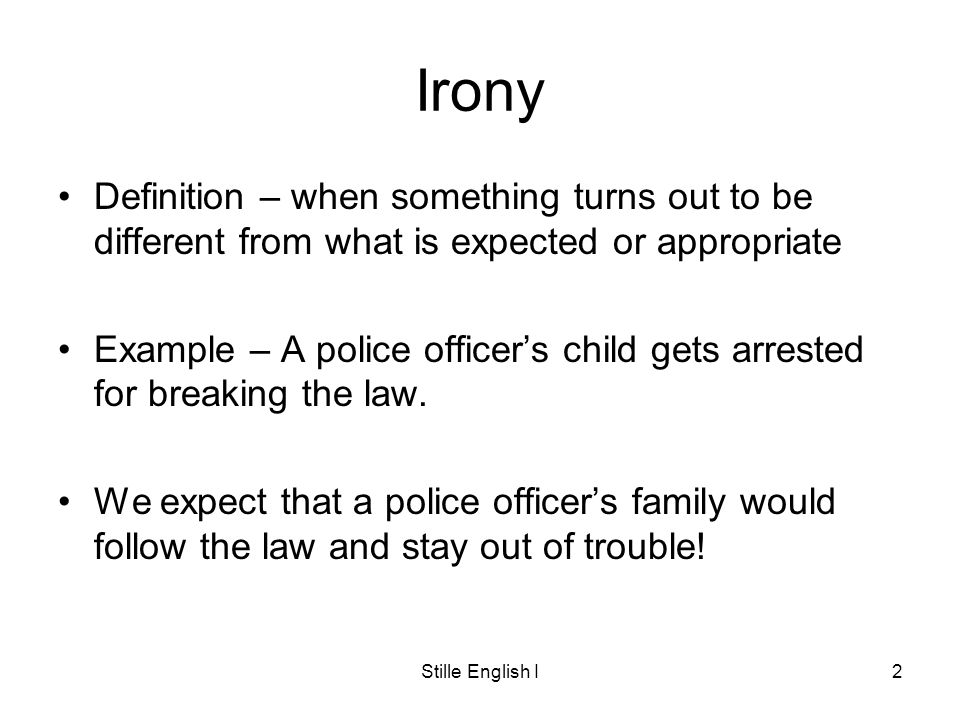 Stille English I2 Irony Definition – when something turns out to be different from what is expected or appropriate Example – A police officers child gets arrested for breaking the law.