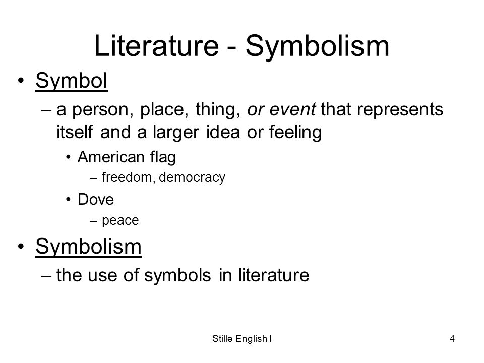 Stille English I4 Literature - Symbolism Symbol –a person, place, thing, or event that represents itself and a larger idea or feeling American flag –freedom, democracy Dove –peace Symbolism –the use of symbols in literature