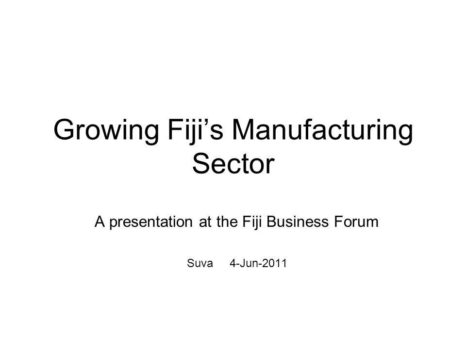 Growing Fijis Manufacturing Sector A presentation at the Fiji Business Forum Suva 4-Jun-2011
