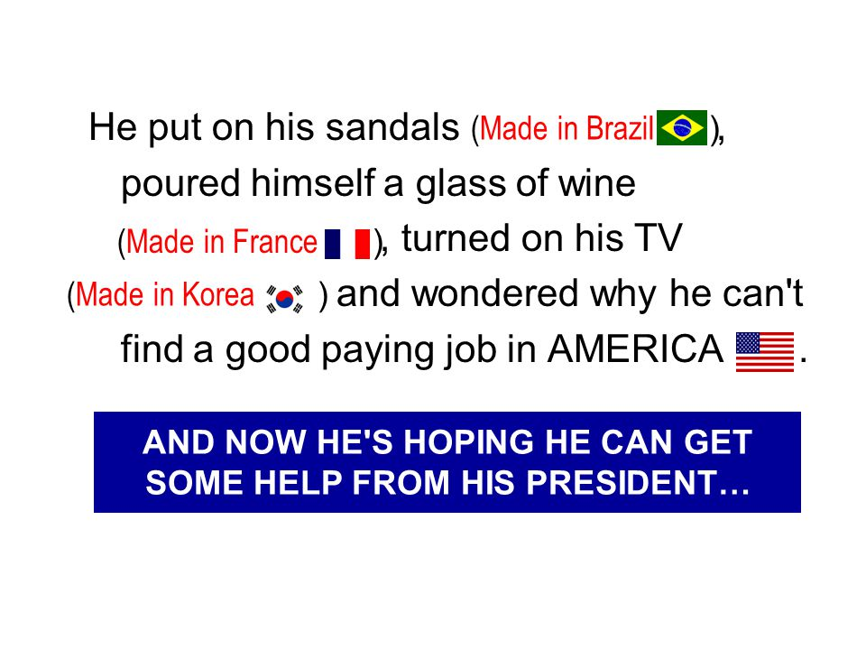 He put on his sandals, poured himself a glass of wine, turned on his TV and wondered why he can't find a good paying job in AMERICA. (Made in Brazil )