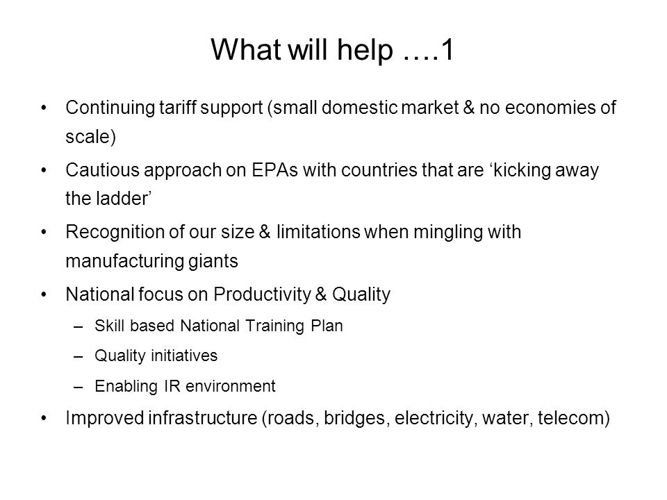 What will help ….1 Continuing tariff support (small domestic market & no economies of scale) Cautious approach on EPAs with countries that are kicking away the ladder Recognition of our size & limitations when mingling with manufacturing giants National focus on Productivity & Quality –Skill based National Training Plan –Quality initiatives –Enabling IR environment Improved infrastructure (roads, bridges, electricity, water, telecom)