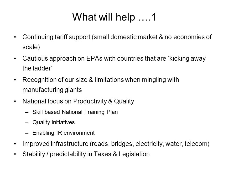 What will help ….1 Continuing tariff support (small domestic market & no economies of scale) Cautious approach on EPAs with countries that are kicking