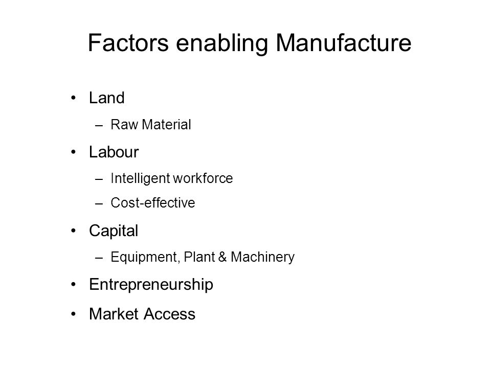 Factors enabling Manufacture Land –Raw Material Labour –Intelligent workforce –Cost-effective Capital –Equipment, Plant & Machinery Entrepreneurship Market Access