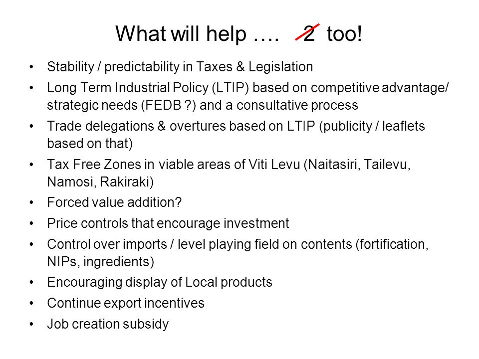 Stability / predictability in Taxes & Legislation Long Term Industrial Policy (LTIP) based on competitive advantage/ strategic needs (FEDB ?) and a co