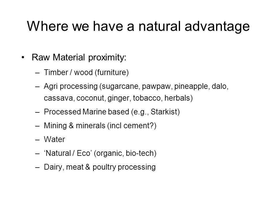 Where we have a natural advantage Raw Material proximity: –Timber / wood (furniture) –Agri processing (sugarcane, pawpaw, pineapple, dalo, cassava, coconut, ginger, tobacco, herbals) –Processed Marine based (e.g., Starkist) –Mining & minerals (incl cement ) –Water –Natural / Eco (organic, bio-tech) –Dairy, meat & poultry processing