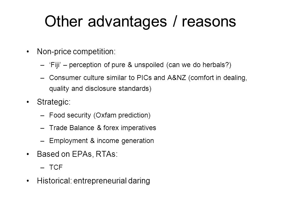 Other advantages / reasons Non-price competition: –Fiji – perception of pure & unspoiled (can we do herbals ) –Consumer culture similar to PICs and A&NZ (comfort in dealing, quality and disclosure standards) Strategic: –Food security (Oxfam prediction) –Trade Balance & forex imperatives –Employment & income generation Based on EPAs, RTAs: –TCF Historical: entrepreneurial daring