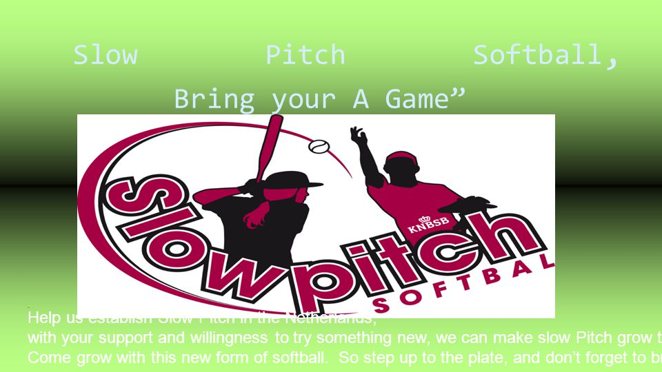 Slow Pitch Softball, Bring your A Game 8 Help us establish Slow Pitch in the Netherlands, with your support and willingness to try something new, we c