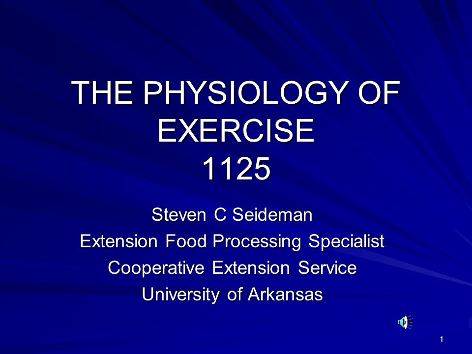 1 THE PHYSIOLOGY OF EXERCISE 1125 Steven C Seideman Extension Food Processing Specialist Cooperative Extension Service University of Arkansas