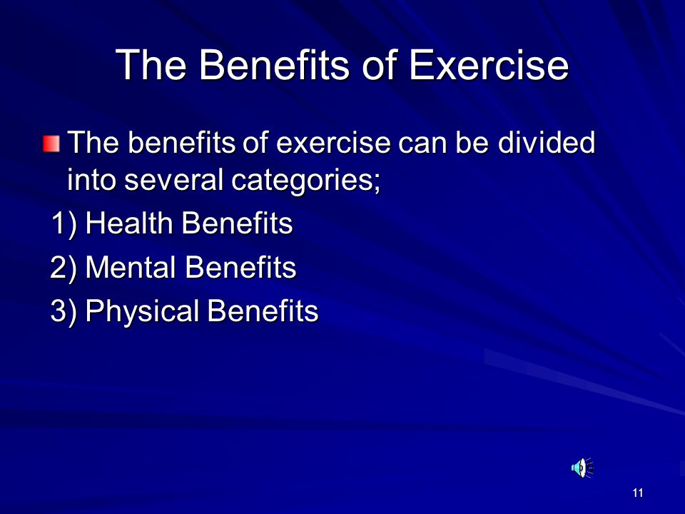 11 The Benefits of Exercise The benefits of exercise can be divided into several categories; 1) Health Benefits 1) Health Benefits 2) Mental Benefits 2) Mental Benefits 3) Physical Benefits 3) Physical Benefits