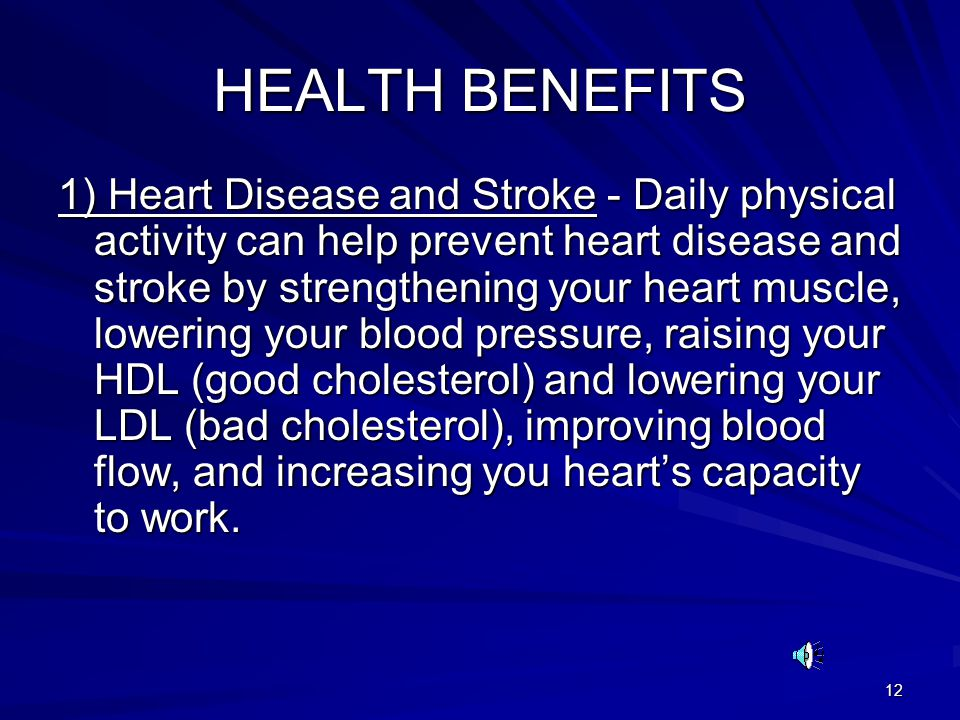 12 HEALTH BENEFITS 1) Heart Disease and Stroke - Daily physical activity can help prevent heart disease and stroke by strengthening your heart muscle, lowering your blood pressure, raising your HDL (good cholesterol) and lowering your LDL (bad cholesterol), improving blood flow, and increasing you hearts capacity to work.
