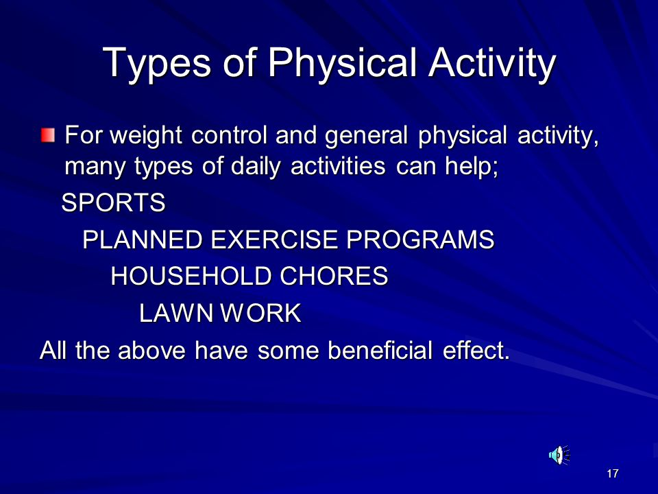 17 Types of Physical Activity For weight control and general physical activity, many types of daily activities can help; SPORTS SPORTS PLANNED EXERCISE PROGRAMS PLANNED EXERCISE PROGRAMS HOUSEHOLD CHORES HOUSEHOLD CHORES LAWN WORK LAWN WORK All the above have some beneficial effect.