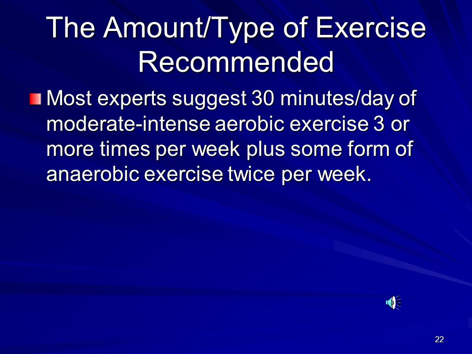 22 The Amount/Type of Exercise Recommended Most experts suggest 30 minutes/day of moderate-intense aerobic exercise 3 or more times per week plus some form of anaerobic exercise twice per week.