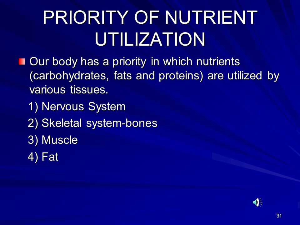 31 PRIORITY OF NUTRIENT UTILIZATION Our body has a priority in which nutrients (carbohydrates, fats and proteins) are utilized by various tissues.