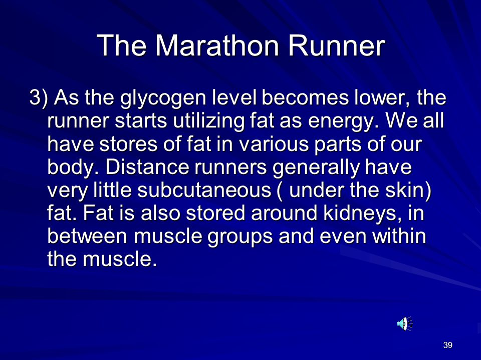 39 The Marathon Runner 3) As the glycogen level becomes lower, the runner starts utilizing fat as energy.