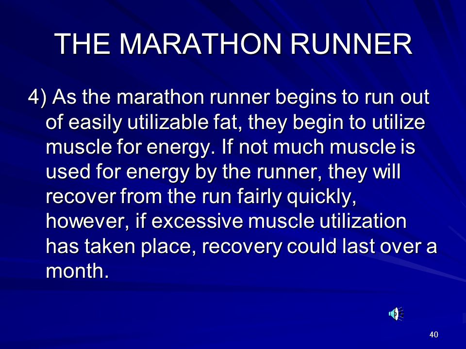 40 THE MARATHON RUNNER 4) As the marathon runner begins to run out of easily utilizable fat, they begin to utilize muscle for energy.