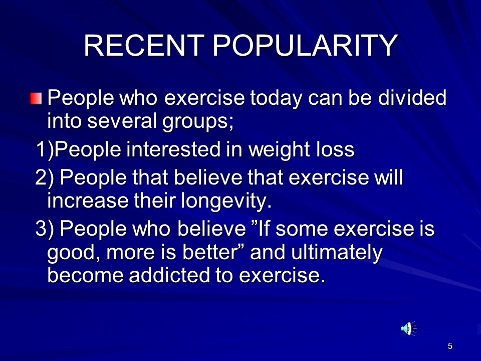 5 RECENT POPULARITY People who exercise today can be divided into several groups; 1)People interested in weight loss 1)People interested in weight loss 2) People that believe that exercise will increase their longevity.