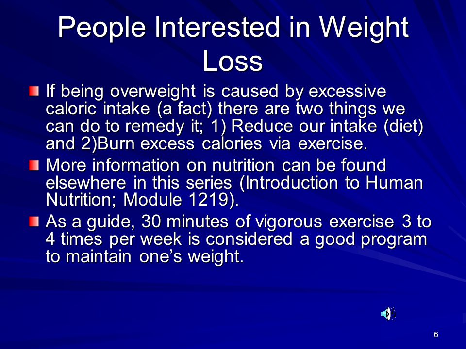 6 People Interested in Weight Loss If being overweight is caused by excessive caloric intake (a fact) there are two things we can do to remedy it; 1) Reduce our intake (diet) and 2)Burn excess calories via exercise.