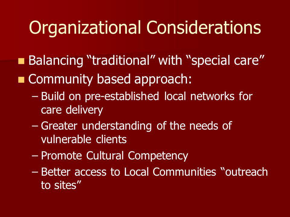 Organizational Considerations Balancing traditional with special care Community based approach: – –Build on pre-established local networks for care delivery – –Greater understanding of the needs of vulnerable clients – –Promote Cultural Competency – –Better access to Local Communities outreach to sites