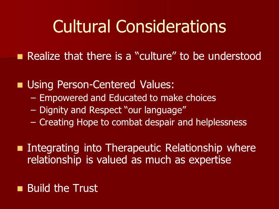 Cultural Considerations Realize that there is a culture to be understood Using Person-Centered Values: – –Empowered and Educated to make choices – –Dignity and Respect our language – –Creating Hope to combat despair and helplessness Integrating into Therapeutic Relationship where relationship is valued as much as expertise Build the Trust