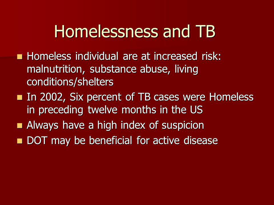 Homelessness and TB Homeless individual are at increased risk: malnutrition, substance abuse, living conditions/shelters Homeless individual are at increased risk: malnutrition, substance abuse, living conditions/shelters In 2002, Six percent of TB cases were Homeless in preceding twelve months in the US In 2002, Six percent of TB cases were Homeless in preceding twelve months in the US Always have a high index of suspicion Always have a high index of suspicion DOT may be beneficial for active disease DOT may be beneficial for active disease