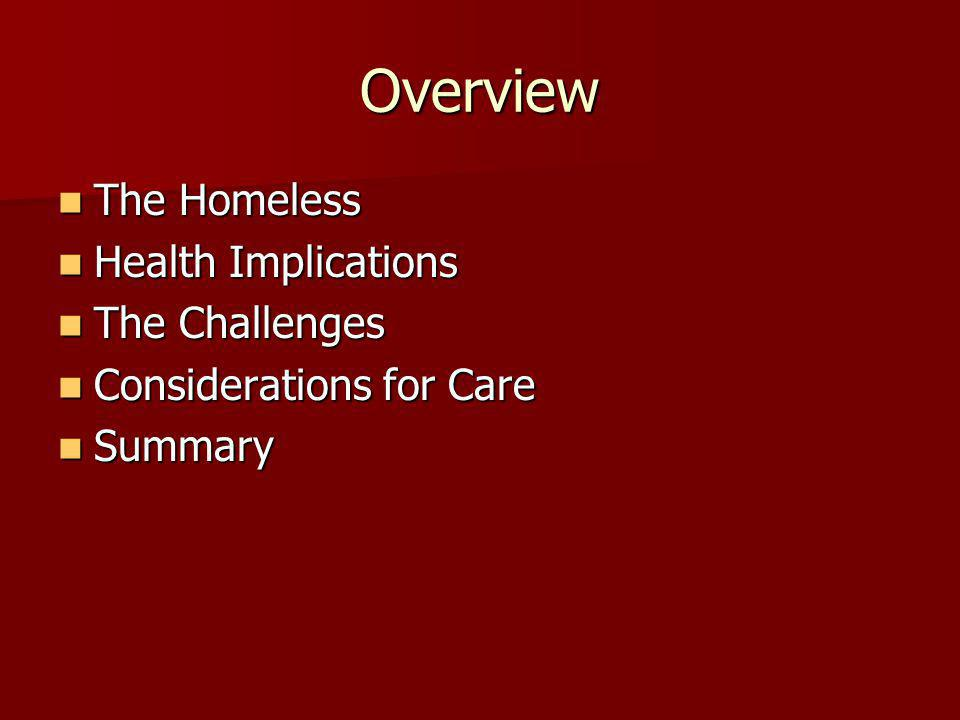 Overview The Homeless The Homeless Health Implications Health Implications The Challenges The Challenges Considerations for Care Considerations for Care Summary Summary