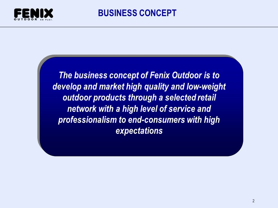 2 BUSINESS CONCEPT The business concept of Fenix Outdoor is to develop and market high quality and low-weight outdoor products through a selected reta